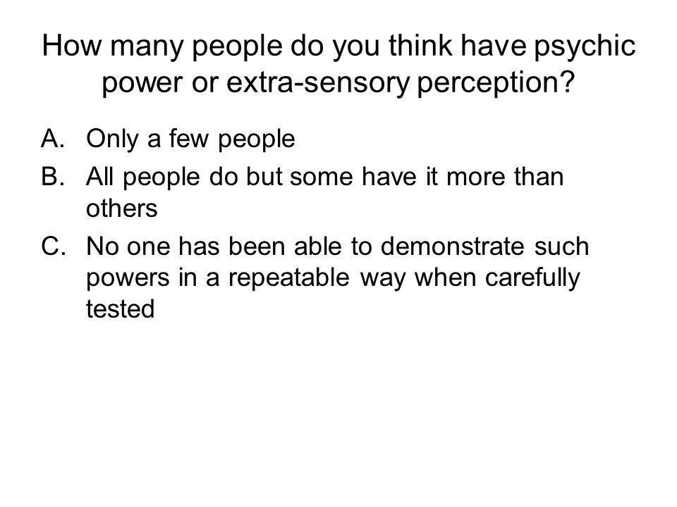 How many people do you think have psychic power or extra-sensory perception? A.Only a few people B.All people do but some have it more than others C.N
