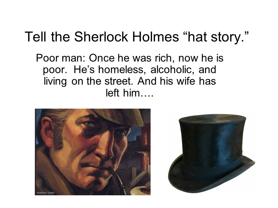 "Tell the Sherlock Holmes ""hat story."" Poor man: Once he was rich, now he is poor. He's homeless, alcoholic, and living on the street. And his wife has"