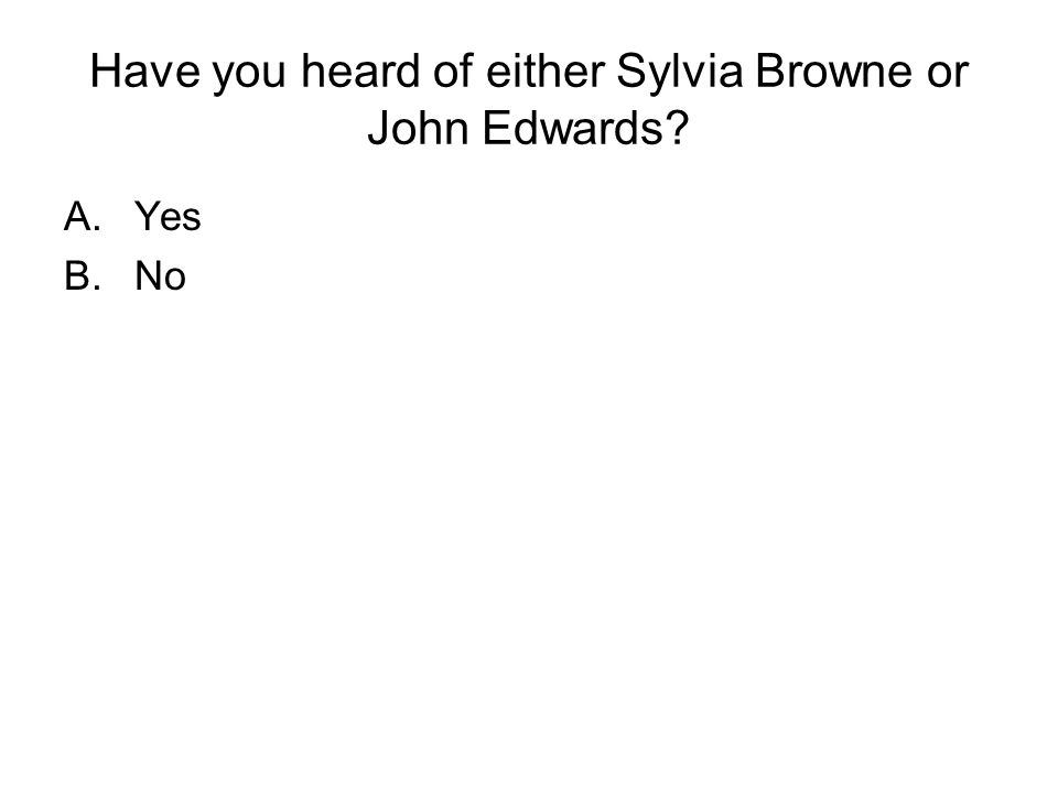 Have you heard of either Sylvia Browne or John Edwards A.Yes B.No