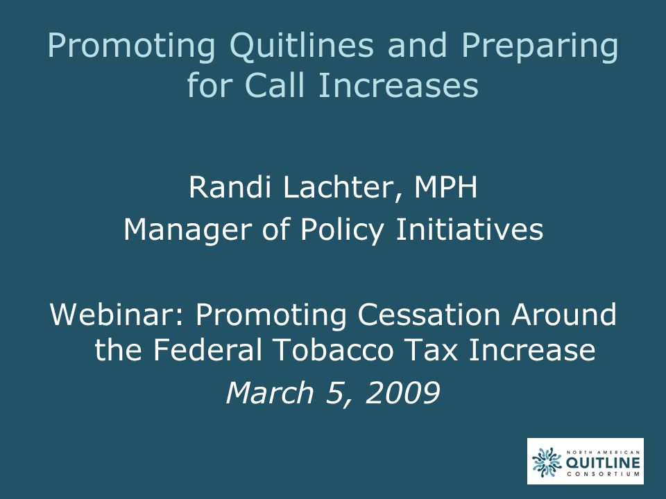 Randi Lachter, MPH Manager of Policy Initiatives Webinar: Promoting Cessation Around the Federal Tobacco Tax Increase March 5, 2009 Promoting Quitline