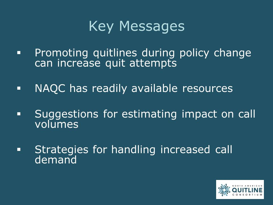 Key Messages  Promoting quitlines during policy change can increase quit attempts  NAQC has readily available resources  Suggestions for estimating impact on call volumes  Strategies for handling increased call demand