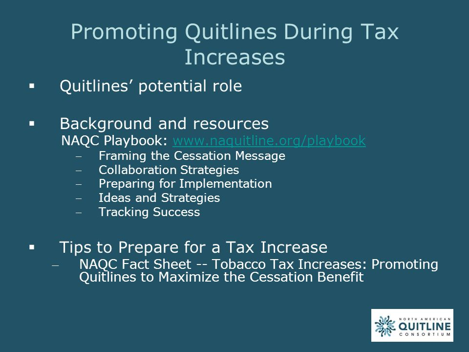 Estimating Increase in Quitline Calls  Factors to consider Current price Prevalence rate Level of planned promotion Media coverage Tobacco-related policies and timing Others  Working with service providers  Examples NAQC Resource  Playbook section on Tracking Success