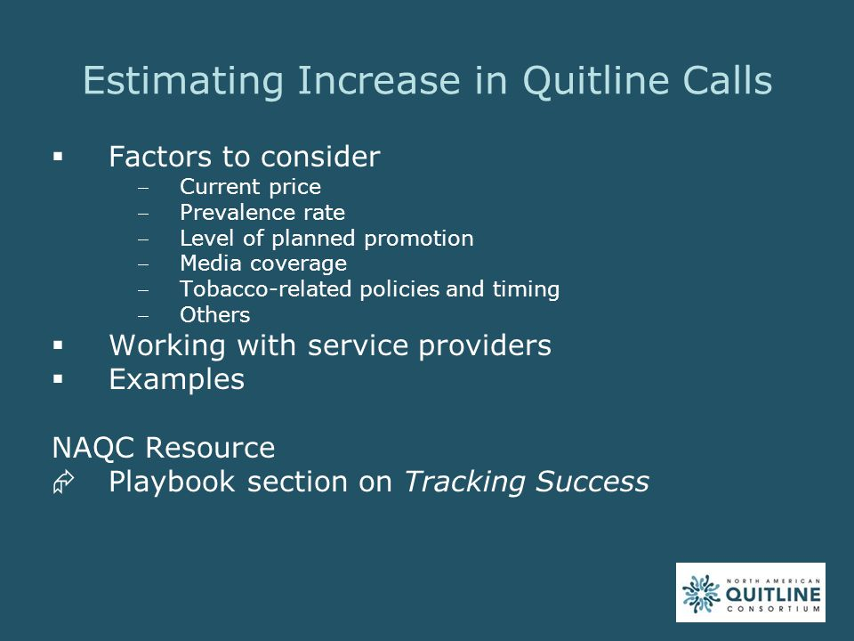 Handling Call Surges  Monitor and adjust level of promotions as needed  Develop a contingency plan with quitline service provider  Options to consider include staffing, service level and technology approaches NAQC Resource  Playbook section on Preparing for Implementation