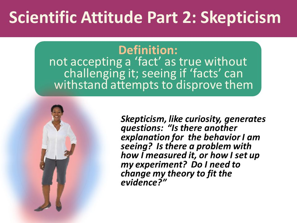 Scientific Attitude Part 2: Skepticism Definition: not accepting a 'fact' as true without challenging it; seeing if 'facts' can withstand attempts to disprove them Skepticism, like curiosity, generates questions: Is there another explanation for the behavior I am seeing.
