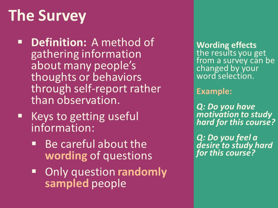 The Survey  Definition: A method of gathering information about many people's thoughts or behaviors through self-report rather than observation.