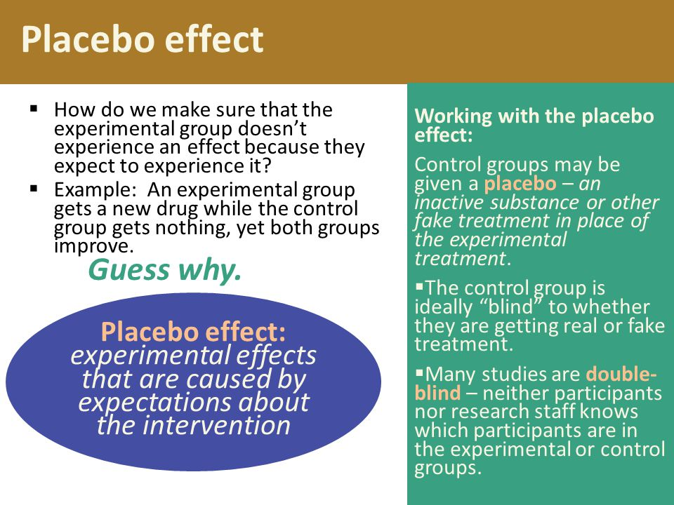 Placebo effect Placebo effect: experimental effects that are caused by expectations about the intervention  How do we make sure that the experimental group doesn't experience an effect because they expect to experience it.