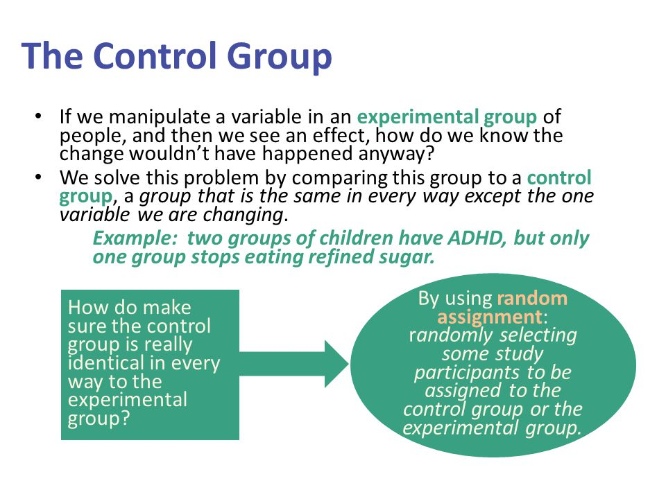 The Control Group If we manipulate a variable in an experimental group of people, and then we see an effect, how do we know the change wouldn't have happened anyway.