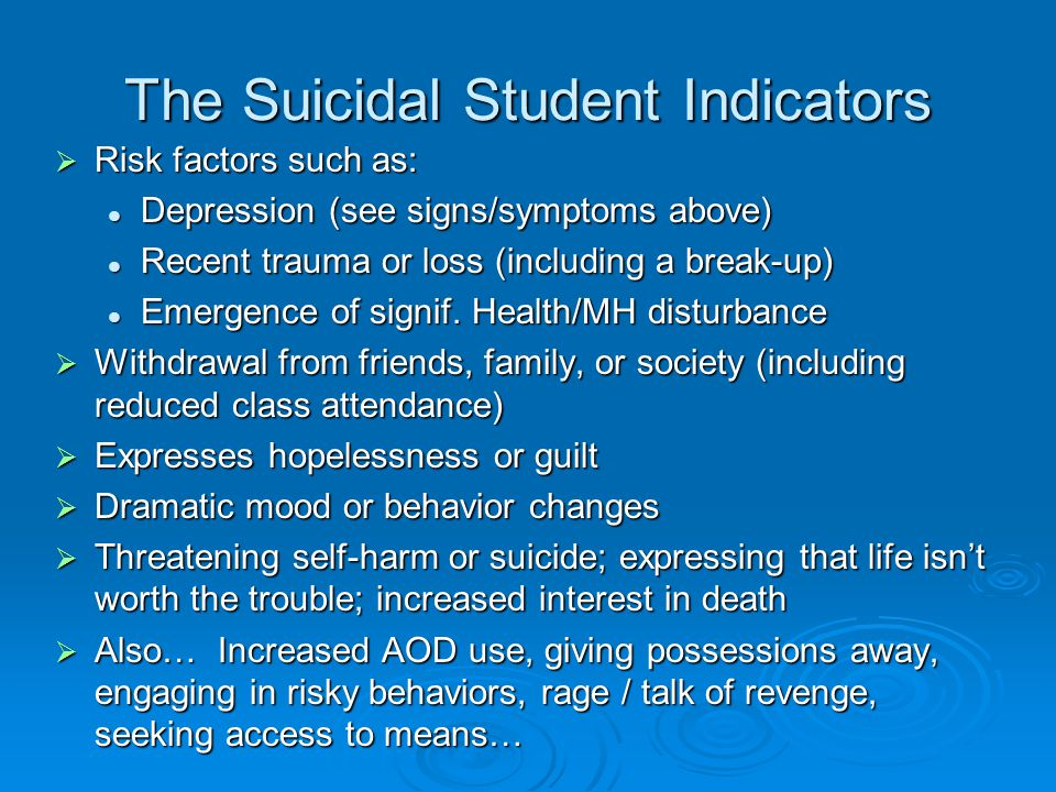 The Suicidal Student Indicators  Risk factors such as: Depression (see signs/symptoms above) Depression (see signs/symptoms above) Recent trauma or loss (including a break-up) Recent trauma or loss (including a break-up) Emergence of signif.