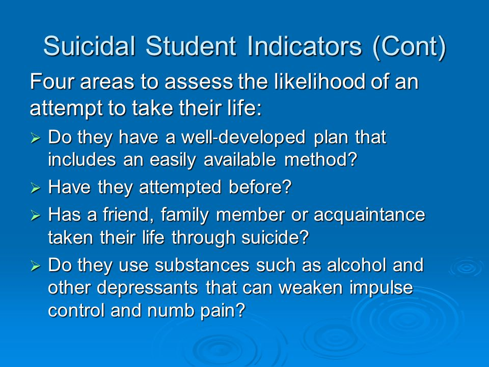 Suicidal Student Indicators (Cont) Four areas to assess the likelihood of an attempt to take their life:  Do they have a well ‐ developed plan that i
