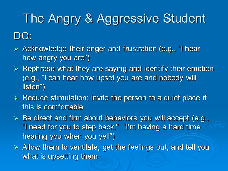 The Angry & Aggressive Student DO:  Acknowledge their anger and frustration (e.g., I hear how angry you are )  Rephrase what they are saying and identify their emotion (e.g., I can hear how upset you are and nobody will listen )  Reduce stimulation; invite the person to a quiet place if this is comfortable  Be direct and firm about behaviors you will accept (e.g., I need for you to step back, I'm having a hard time hearing you when you yell )  Allow them to ventilate, get the feelings out, and tell you what is upsetting them