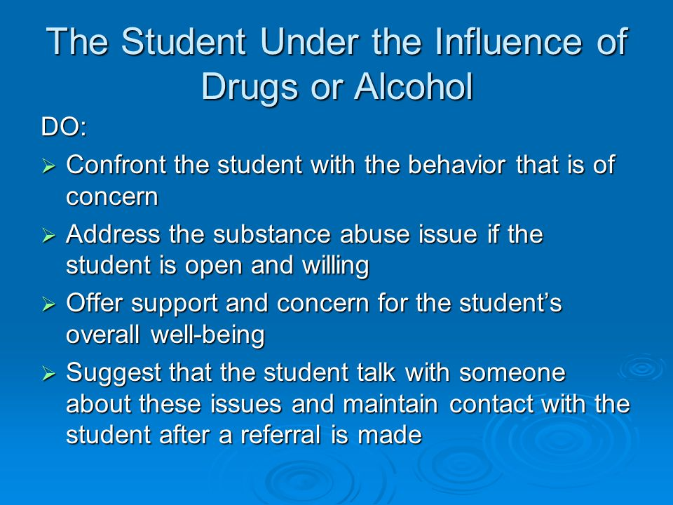 The Student Under the Influence of Drugs or Alcohol DO:  Confront the student with the behavior that is of concern  Address the substance abuse issue if the student is open and willing  Offer support and concern for the student's overall well-being  Suggest that the student talk with someone about these issues and maintain contact with the student after a referral is made