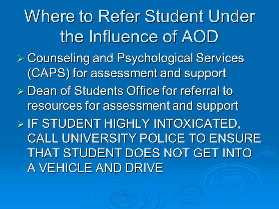 Where to Refer Student Under the Influence of AOD  Counseling and Psychological Services (CAPS) for assessment and support  Dean of Students Office for referral to resources for assessment and support  IF STUDENT HIGHLY INTOXICATED, CALL UNIVERSITY POLICE TO ENSURE THAT STUDENT DOES NOT GET INTO A VEHICLE AND DRIVE