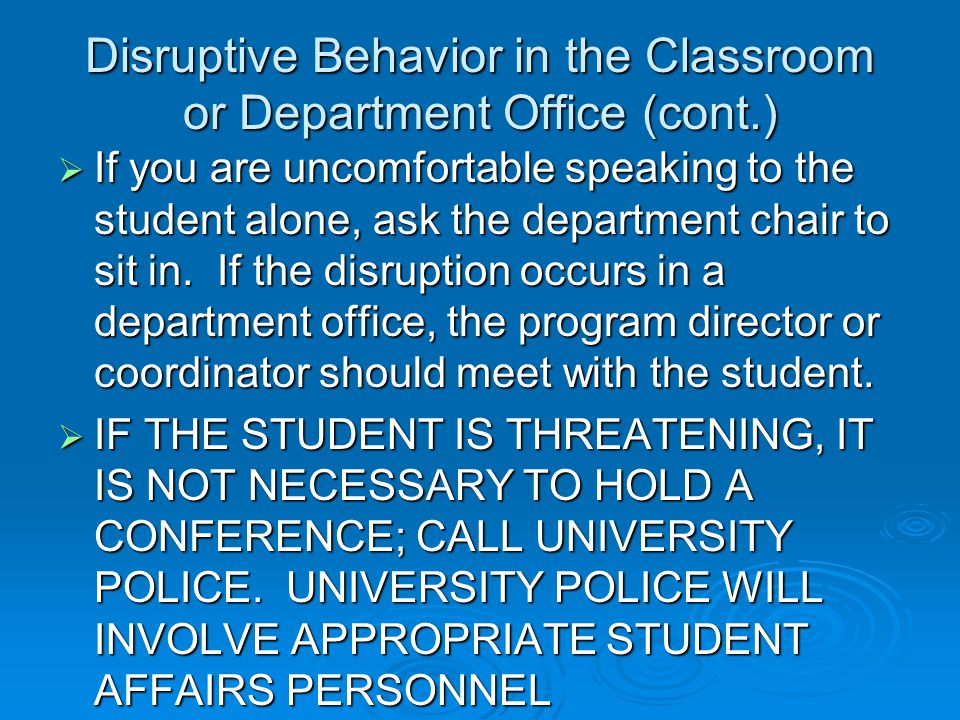 Disruptive Behavior in the Classroom or Department Office (cont.)  If you are uncomfortable speaking to the student alone, ask the department chair to sit in.