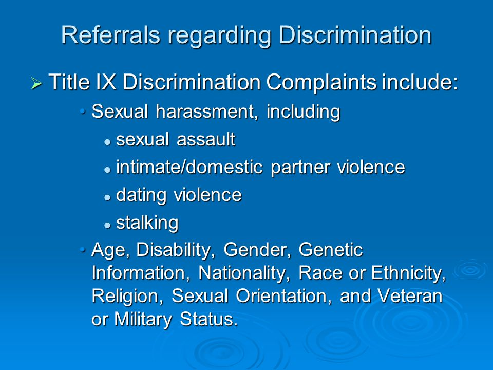 Referrals regarding Discrimination  Title IX Discrimination Complaints include: Sexual harassment, includingSexual harassment, including sexual assault sexual assault intimate/domestic partner violence intimate/domestic partner violence dating violence dating violence stalking stalking Age, Disability, Gender, Genetic Information, Nationality, Race or Ethnicity, Religion, Sexual Orientation, and Veteran or Military Status.Age, Disability, Gender, Genetic Information, Nationality, Race or Ethnicity, Religion, Sexual Orientation, and Veteran or Military Status.