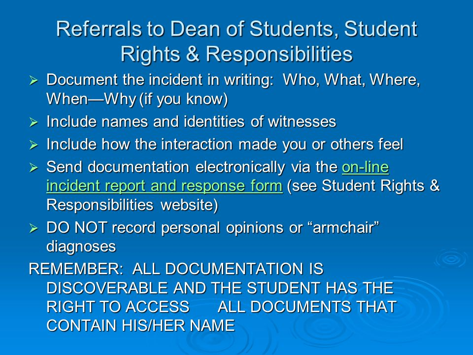 Referrals to Dean of Students, Student Rights & Responsibilities Referrals to Dean of Students, Student Rights & Responsibilities  Document the incident in writing: Who, What, Where, When—Why (if you know)  Include names and identities of witnesses  Include how the interaction made you or others feel  Send documentation electronically via the on-line incident report and response form (see Student Rights & Responsibilities website) on-line incident report and response formon-line incident report and response form  DO NOT record personal opinions or armchair diagnoses REMEMBER: ALL DOCUMENTATION IS DISCOVERABLE AND THE STUDENT HAS THE RIGHT TO ACCESSALL DOCUMENTS THAT CONTAIN HIS/HER NAME