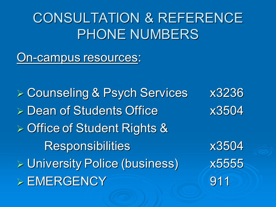 CONSULTATION & REFERENCE PHONE NUMBERS On-campus resources:  Counseling & Psych Servicesx3236  Dean of Students Officex3504  Office of Student Rights & Responsibilitiesx3504  University Police (business)x5555  EMERGENCY911