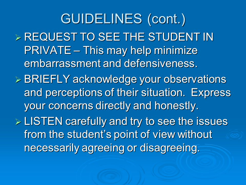 GUIDELINES (cont.)  REQUEST TO SEE THE STUDENT IN PRIVATE – This may help minimize embarrassment and defensiveness.