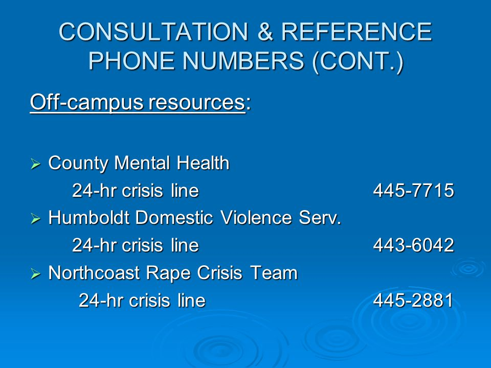 CONSULTATION & REFERENCE PHONE NUMBERS (CONT.) Off-campus resources:  County Mental Health 24-hr crisis line445-7715 24-hr crisis line445-7715  Humboldt Domestic Violence Serv.