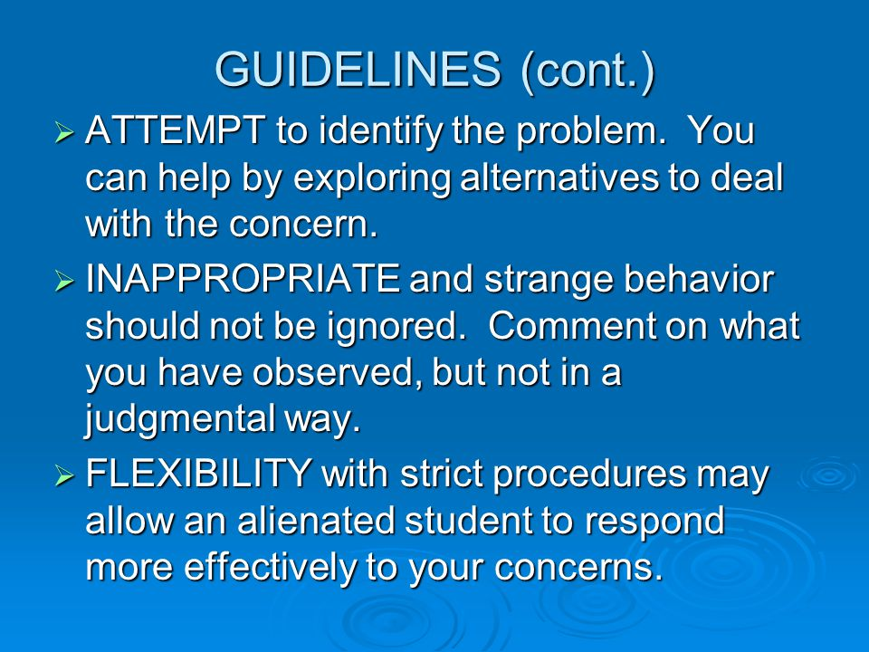 GUIDELINES (cont.)  ATTEMPT to identify the problem. You can help by exploring alternatives to deal with the concern.  INAPPROPRIATE and strange beh