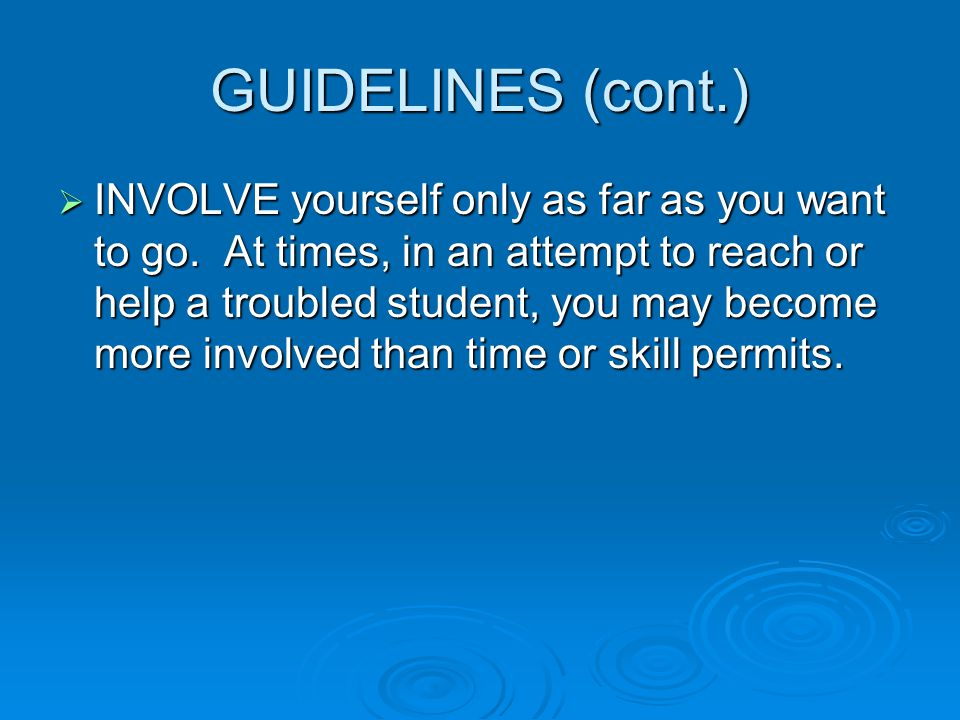 GUIDELINES (cont.)  INVOLVE yourself only as far as you want to go. At times, in an attempt to reach or help a troubled student, you may become more