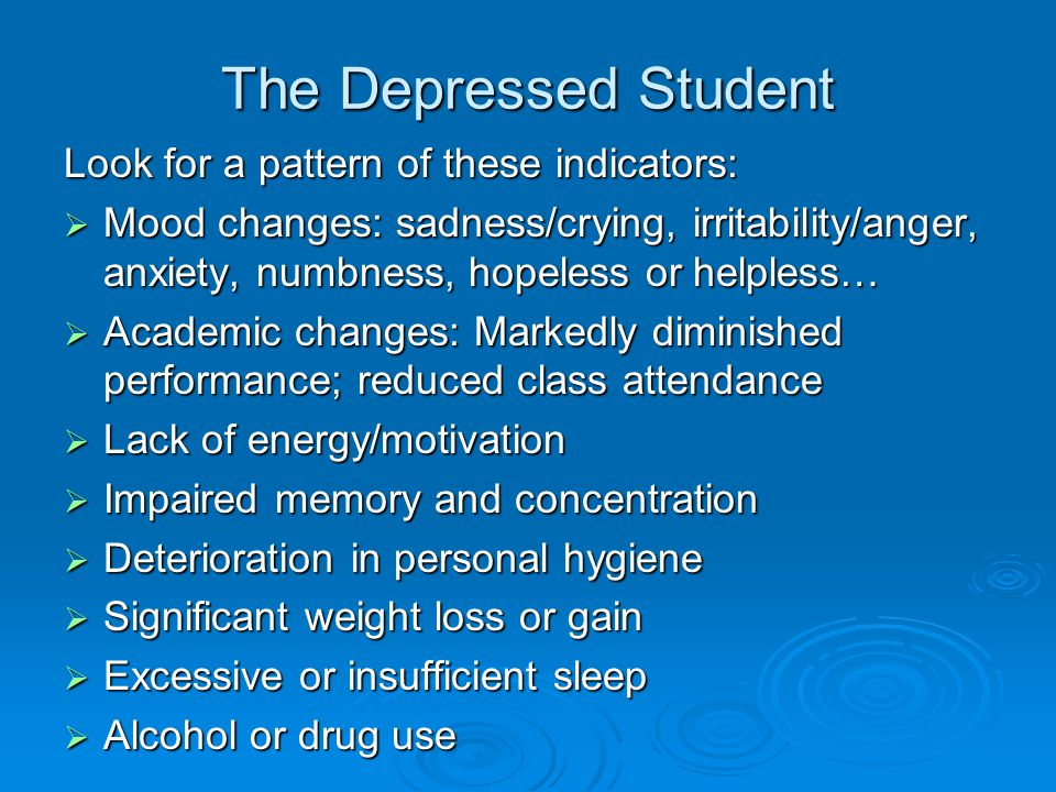 Working with the Depressed Student DO:  Let the student know you are aware and you would like to help  Reach out more than halfway and encourage the student to discuss how she/he is feeling  Offer options to further investigate/manage the symptoms of depression (e.g., you can walk student to Counseling & Psych Serv.)