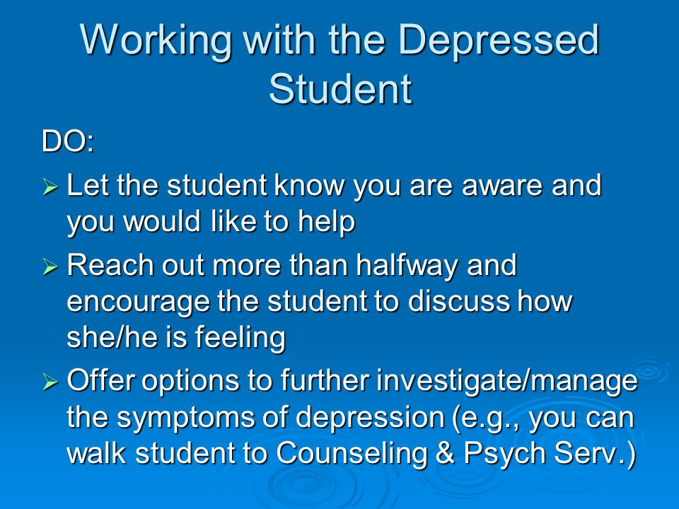 Working with the Depressed Student DO:  Let the student know you are aware and you would like to help  Reach out more than halfway and encourage the student to discuss how she/he is feeling  Offer options to further investigate/manage the symptoms of depression (e.g., you can walk student to Counseling & Psych Serv.)