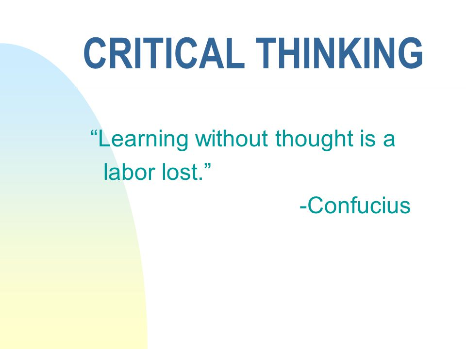 "CRITICAL THINKING ""Learning without thought is a labor lost."" -Confucius"
