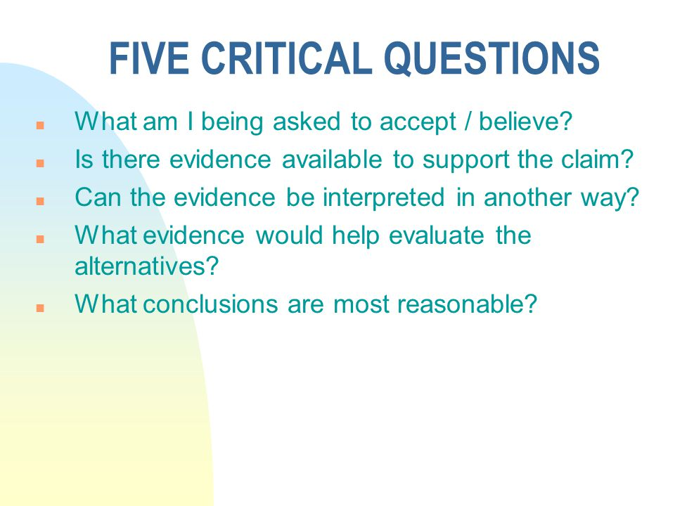 FIVE CRITICAL QUESTIONS n What am I being asked to accept / believe? n Is there evidence available to support the claim? n Can the evidence be interpr