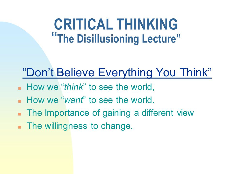 "CRITICAL THINKING "" The Disillusioning Lecture"" ""Don't Believe Everything You Think"" n How we ""think"" to see the world, n How we ""want"" to see the wor"