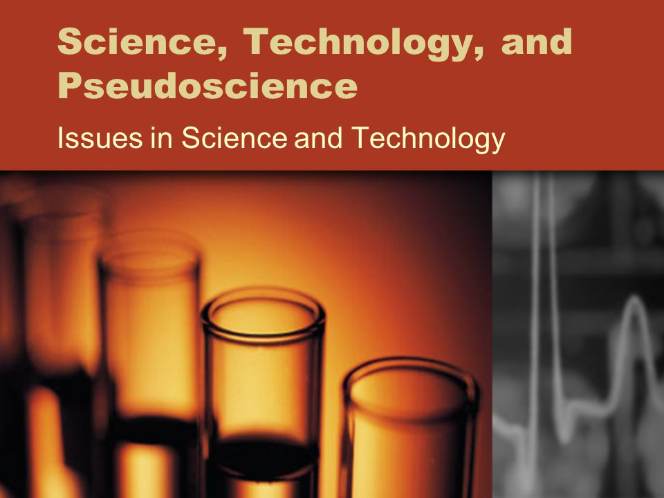 Science, Technology, and Pseudoscience Issues in Science and Technology