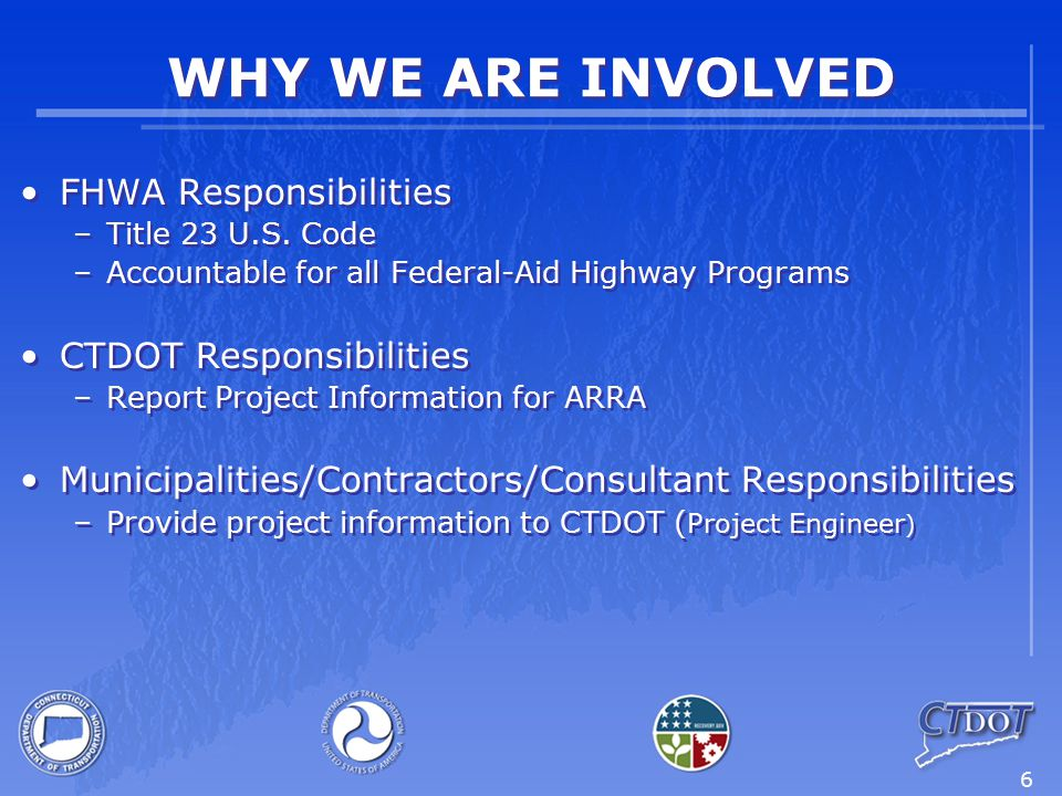 6 WHY WE ARE INVOLVED FHWA Responsibilities –Title 23 U.S. Code –Accountable for all Federal-Aid Highway Programs CTDOT Responsibilities –Report Proje