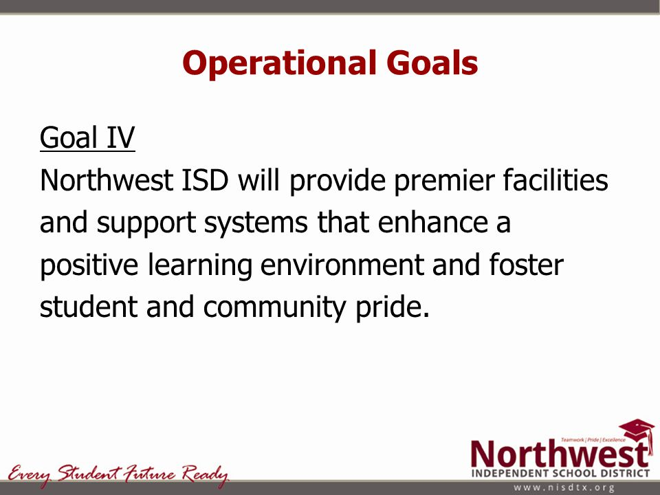 Operational Goals Goal IV Northwest ISD will provide premier facilities and support systems that enhance a positive learning environment and foster student and community pride.