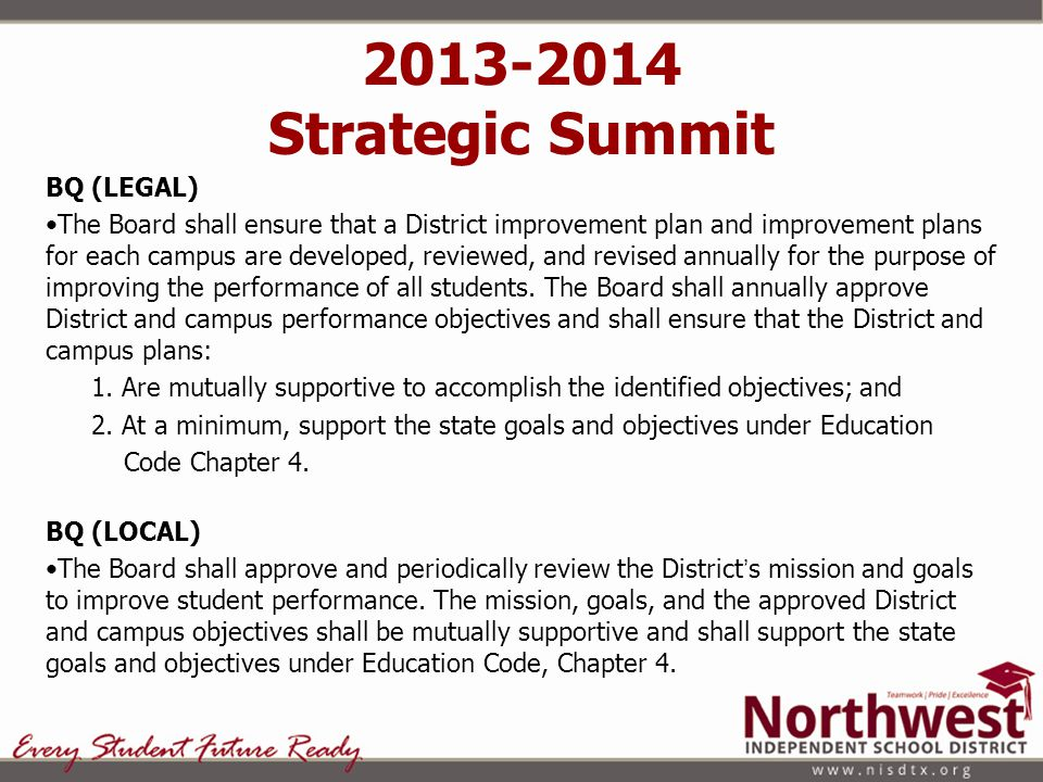 2013-2014 Strategic Summit BQ (LEGAL) The Board shall ensure that a District improvement plan and improvement plans for each campus are developed, reviewed, and revised annually for the purpose of improving the performance of all students.