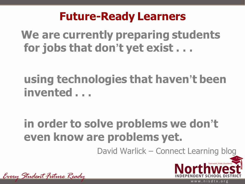Future Focused Northwest ISD is and must be… A transformed environment for student learning and performance where creativity, imagination, and innovation are required and expected.