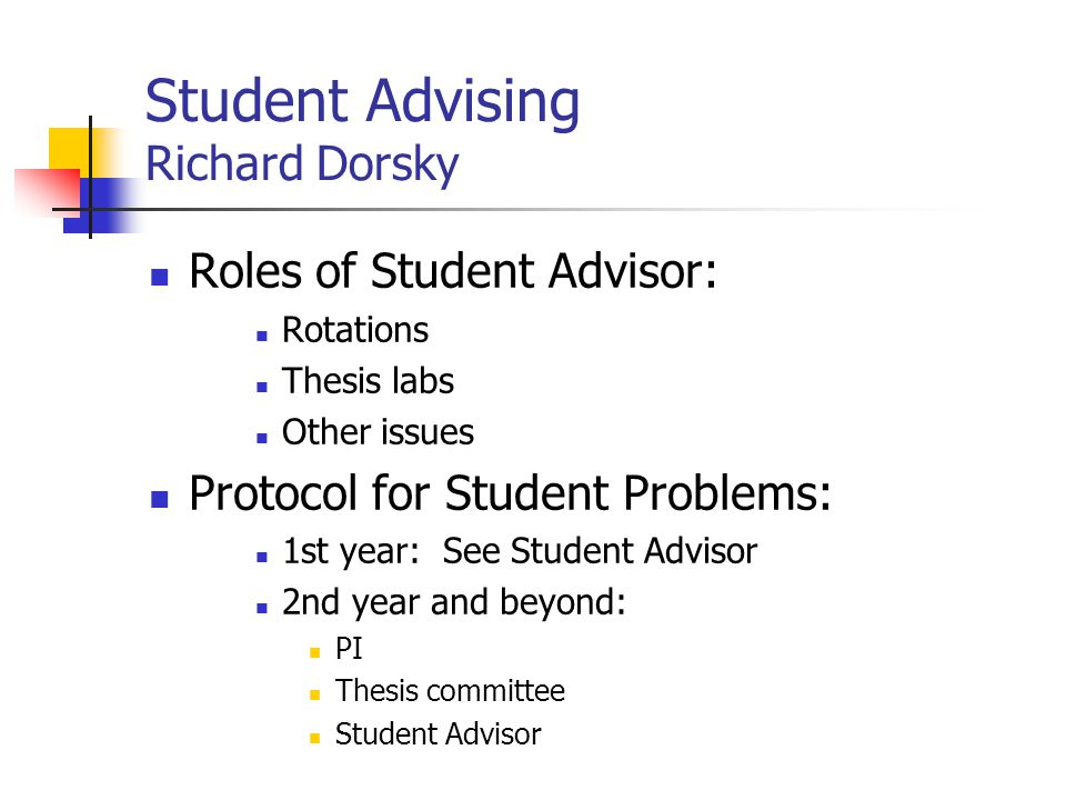 Student Advising Richard Dorsky Roles of Student Advisor: Rotations Thesis labs Other issues Protocol for Student Problems: 1st year: See Student Advi
