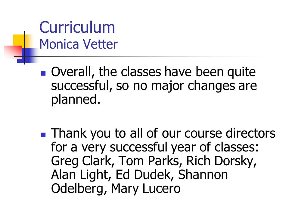 Curriculum Monica Vetter Overall, the classes have been quite successful, so no major changes are planned. Thank you to all of our course directors fo