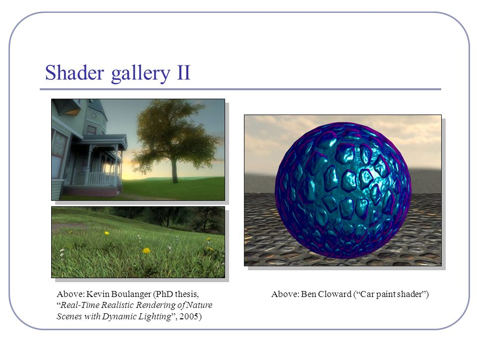 Shader gallery II Above: Kevin Boulanger (PhD thesis, Real-Time Realistic Rendering of Nature Scenes with Dynamic Lighting , 2005) Above: Ben Cloward ( Car paint shader )