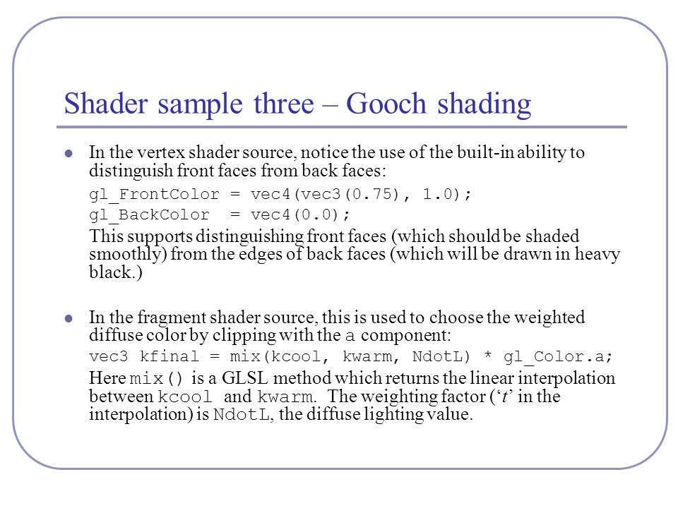 Shader sample three – Gooch shading In the vertex shader source, notice the use of the built-in ability to distinguish front faces from back faces: gl_FrontColor = vec4(vec3(0.75), 1.0); gl_BackColor = vec4(0.0); This supports distinguishing front faces (which should be shaded smoothly) from the edges of back faces (which will be drawn in heavy black.) In the fragment shader source, this is used to choose the weighted diffuse color by clipping with the a component: vec3 kfinal = mix(kcool, kwarm, NdotL) * gl_Color.a; Here mix() is a GLSL method which returns the linear interpolation between kcool and kwarm.