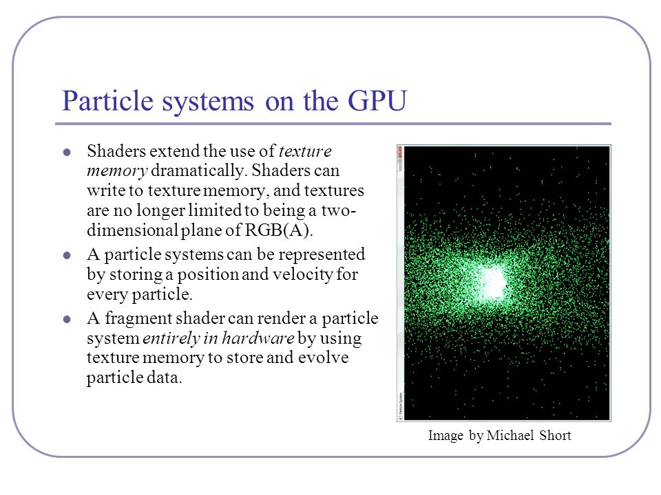 Particle systems on the GPU Shaders extend the use of texture memory dramatically.