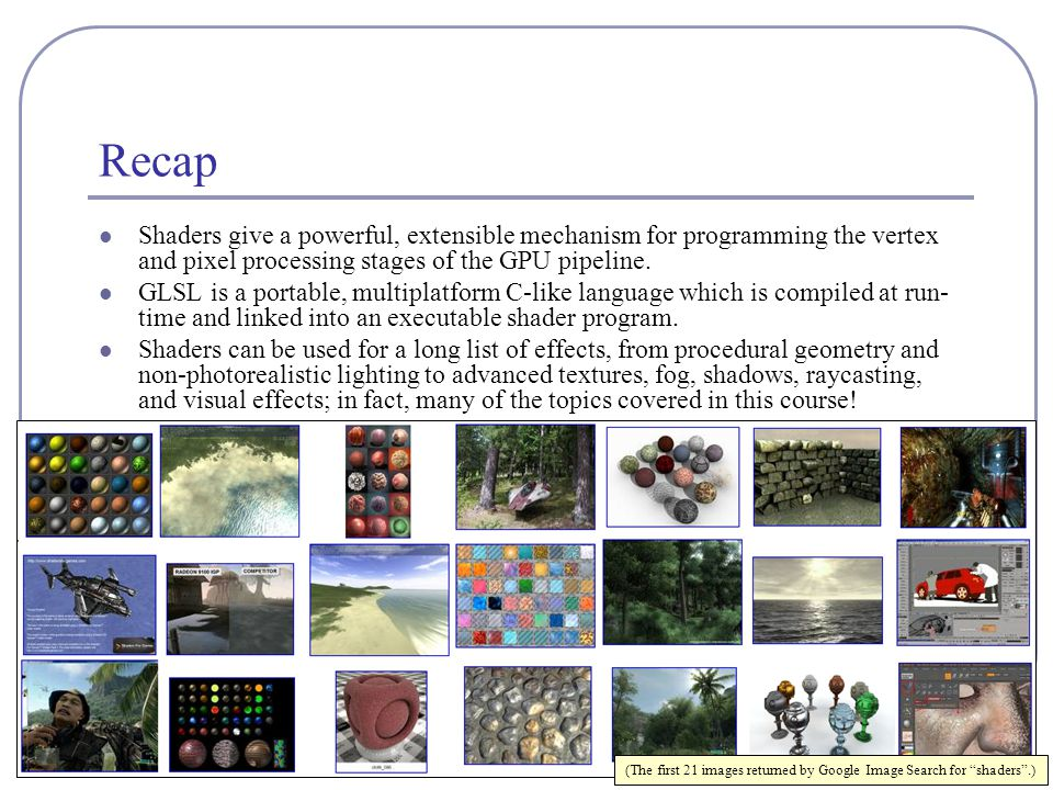 Recap Shaders give a powerful, extensible mechanism for programming the vertex and pixel processing stages of the GPU pipeline.