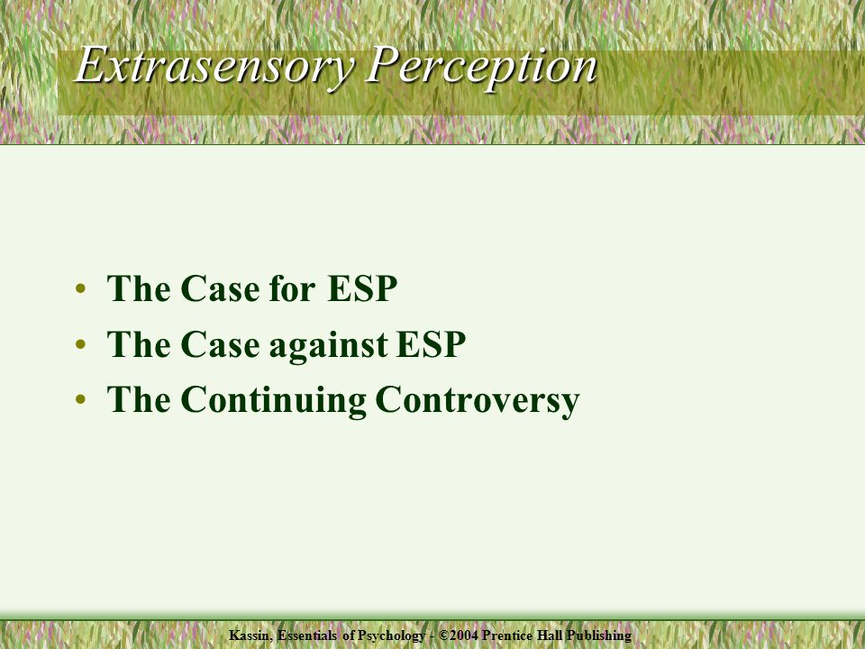 The Case for ESP The Case against ESP The Continuing Controversy Extrasensory Perception Kassin, Essentials of Psychology - ©2004 Prentice Hall Publishing