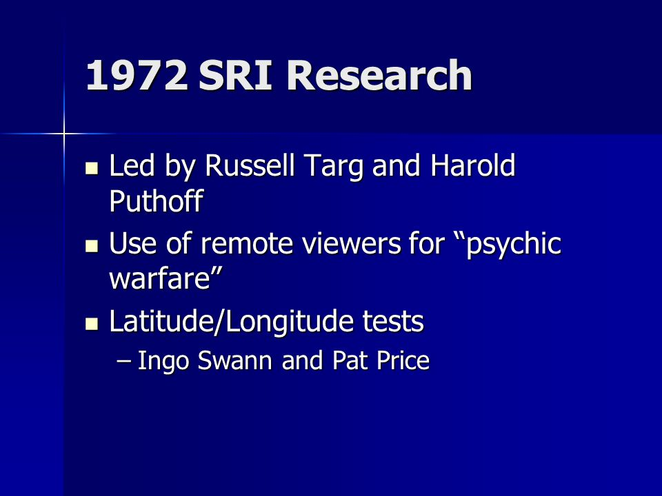 1972 SRI Research Led by Russell Targ and Harold Puthoff Led by Russell Targ and Harold Puthoff Use of remote viewers for psychic warfare Use of remote viewers for psychic warfare Latitude/Longitude tests Latitude/Longitude tests –Ingo Swann and Pat Price