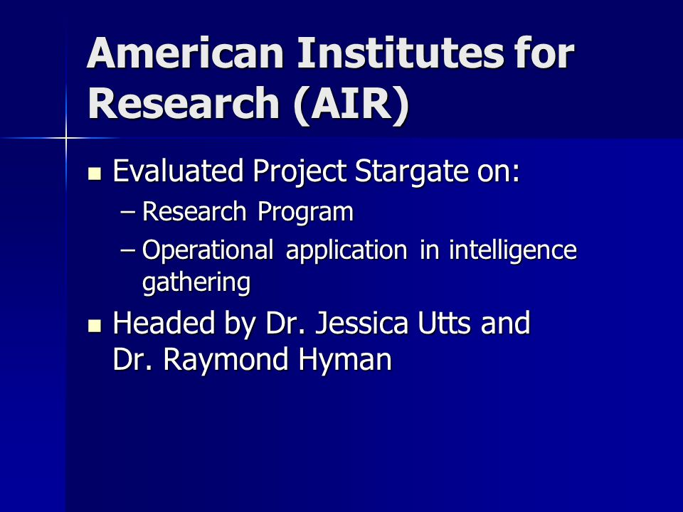 American Institutes for Research (AIR) Evaluated Project Stargate on: Evaluated Project Stargate on: –Research Program –Operational application in intelligence gathering Headed by Dr.