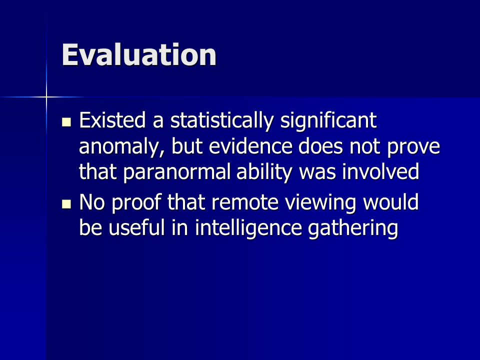 Evaluation Existed a statistically significant anomaly, but evidence does not prove that paranormal ability was involved Existed a statistically significant anomaly, but evidence does not prove that paranormal ability was involved No proof that remote viewing would be useful in intelligence gathering No proof that remote viewing would be useful in intelligence gathering