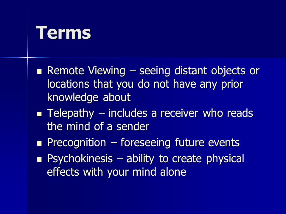 Terms Remote Viewing – seeing distant objects or locations that you do not have any prior knowledge about Remote Viewing – seeing distant objects or locations that you do not have any prior knowledge about Telepathy – includes a receiver who reads the mind of a sender Telepathy – includes a receiver who reads the mind of a sender Precognition – foreseeing future events Precognition – foreseeing future events Psychokinesis – ability to create physical effects with your mind alone Psychokinesis – ability to create physical effects with your mind alone