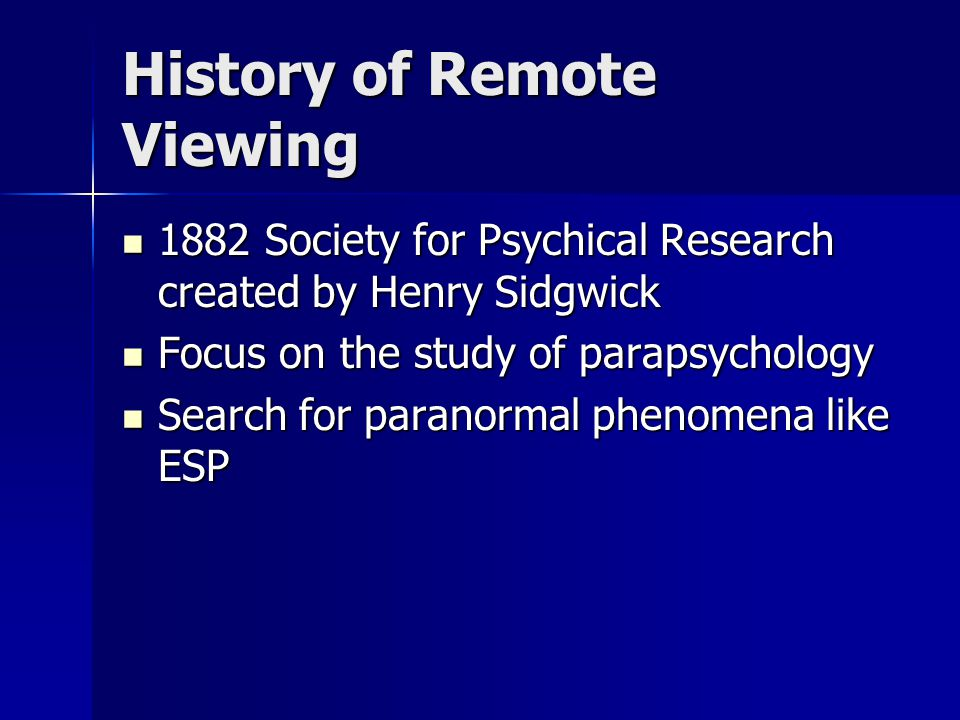 History of Remote Viewing 1882 Society for Psychical Research created by Henry Sidgwick 1882 Society for Psychical Research created by Henry Sidgwick Focus on the study of parapsychology Focus on the study of parapsychology Search for paranormal phenomena like ESP Search for paranormal phenomena like ESP