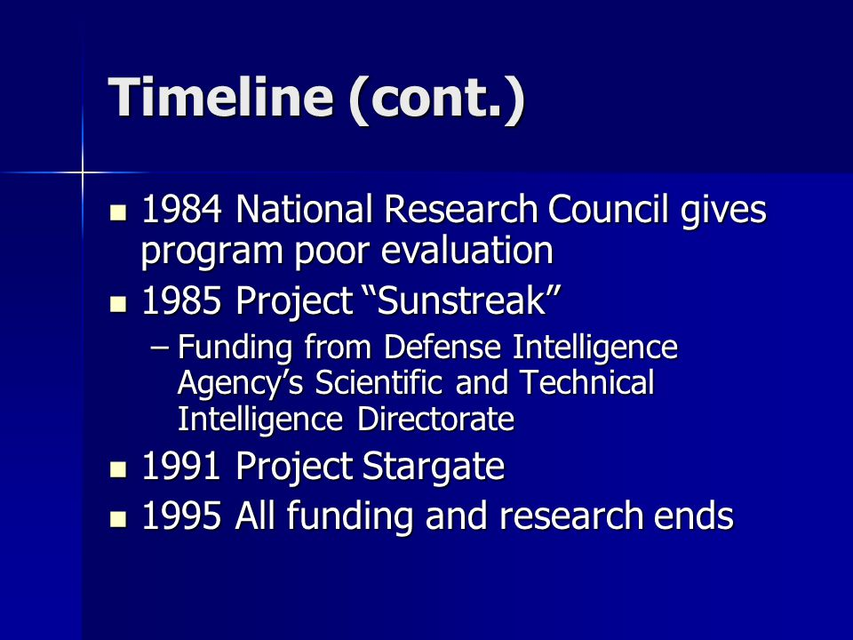 Timeline (cont.) 1984 National Research Council gives program poor evaluation 1984 National Research Council gives program poor evaluation 1985 Project Sunstreak 1985 Project Sunstreak –Funding from Defense Intelligence Agency's Scientific and Technical Intelligence Directorate 1991 Project Stargate 1991 Project Stargate 1995 All funding and research ends 1995 All funding and research ends