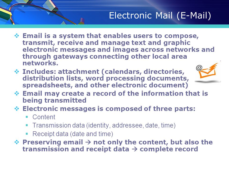 Electronic Mail (E-Mail)  Email is a system that enables users to compose, transmit, receive and manage text and graphic electronic messages and imag