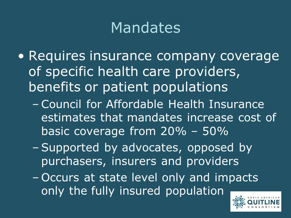 Mandates Requires insurance company coverage of specific health care providers, benefits or patient populations –Council for Affordable Health Insurance estimates that mandates increase cost of basic coverage from 20% – 50% –Supported by advocates, opposed by purchasers, insurers and providers –Occurs at state level only and impacts only the fully insured population
