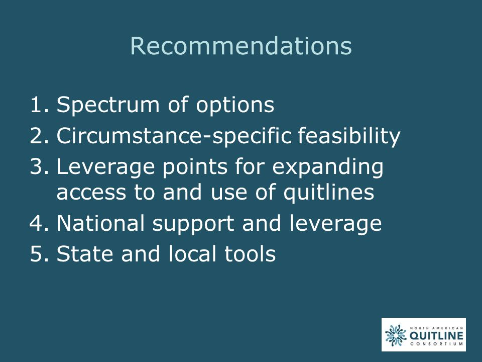Recommendations 1.Spectrum of options 2.Circumstance-specific feasibility 3.Leverage points for expanding access to and use of quitlines 4.National support and leverage 5.State and local tools